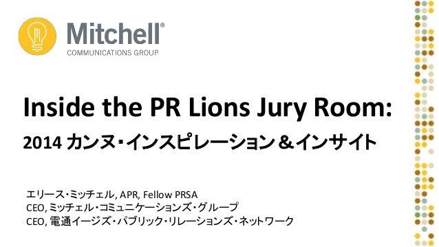 Inside the PR Lions Jury Room:  2014 カンヌ・インスピレーション&インサイト  エリース・ミッチェル, APR, Fellow PRSA  CEO, ミッチェル・コミュニケーションズ・グループ  CEO, 電...