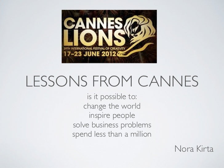 LESSONS FROM CANNES         is it possible to:        change the world          inspire people     solve business problems...