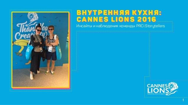 1 ВНУТРЕННЯЯ КУХНЯ: CANNES LIONS 2016 ВНУТРЕННЯЯ КУХНЯ: CANNES LIONS 2016 Инсайты и наблюдения команды PRCI.Storytellers