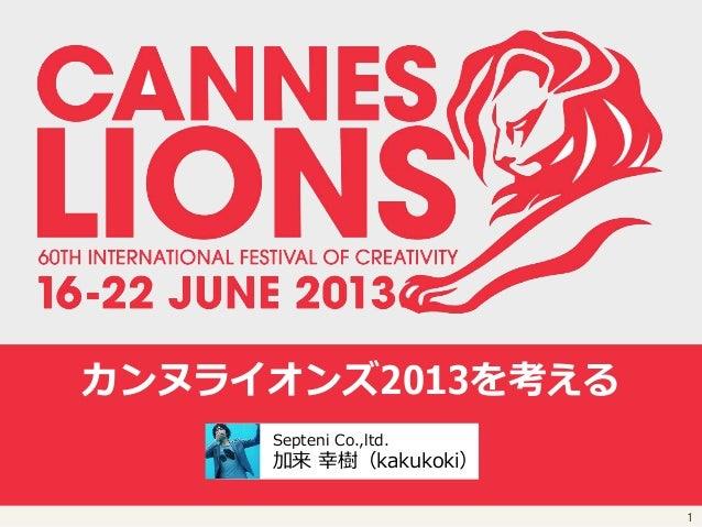 1  カンヌライオンズ2013を考える    Septeni Co.,ltd.  加来 幸樹(kakukoki)