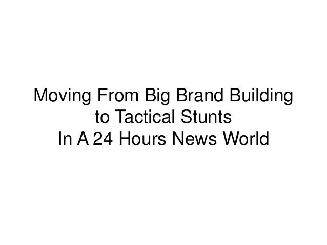 Moving From Big Brand Building to Tactical Stunts In A 24 Hours News World