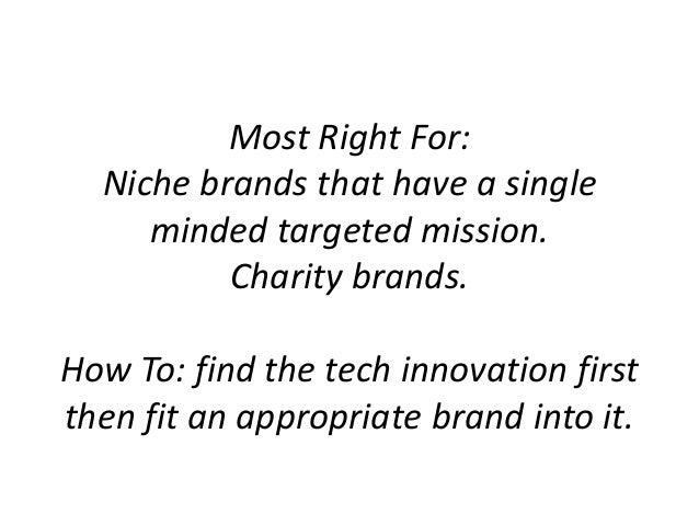 Most Right For: Niche brands that have a single minded targeted mission. Charity brands. How To: find the tech innovation ...
