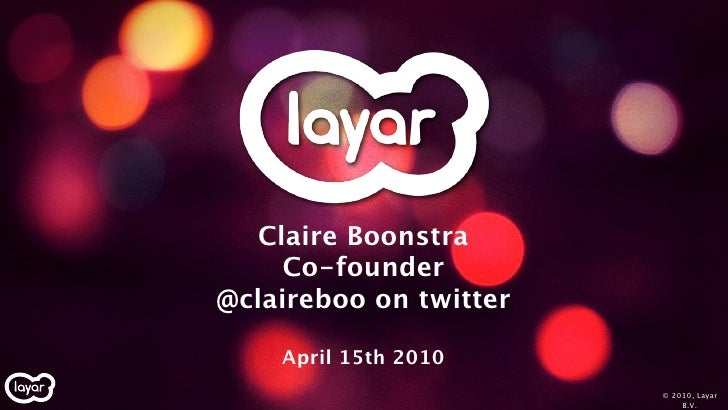 Claire Boonstra      Co-founder @claireboo on twitter      April 15th 2010                         © 2010, Layar          ...