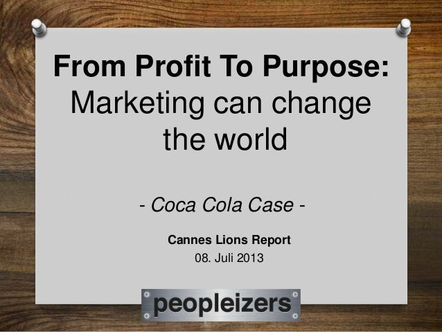 From Profit To Purpose: Marketing can change the world - Coca Cola Case - Cannes Lions Report 08. Juli 2013