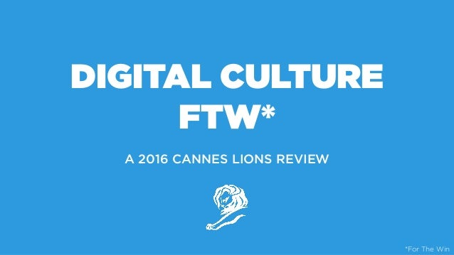 DIGITAL CULTURE FTW* A 2016 CANNES LIONS REVIEW *For The Win