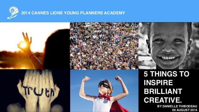 2014 CANNES LIONS YOUNG PLANNERS ACADEMY ! BY DANIELLE THIBODEAU! 06 AUGUST 2014 5 THINGS TO INSPIRE BRILLIANT CREATIVE.