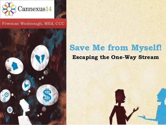 CARING  COUNSELING CENTER  Freeman Woolnough, MEd, CCC  Save Me from Myself! Escaping the One-Way Stream