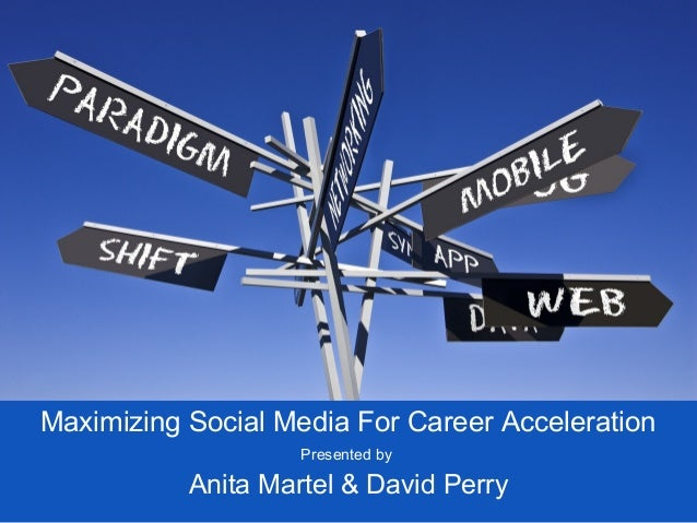 Maximizing Social Media For Career Acceleration                    Presented by           Anita Martel & David Perry