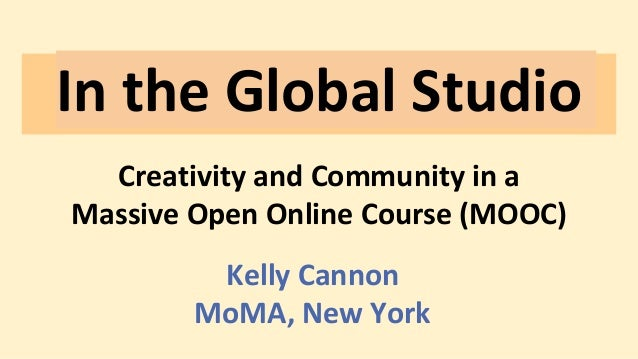 In the Global Studio Creativity and Community in a Massive Open Online Course (MOOC) Kelly Cannon MoMA, New York