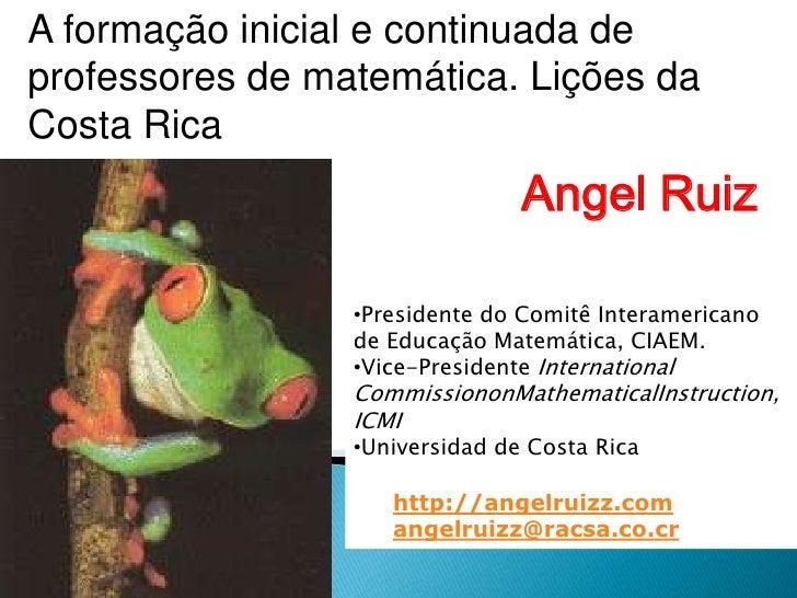 A formação inicial e continuada de professores de matemática. Lições da Costa Rica<br />Angel Ruiz<br /><ul><li>Presidente...