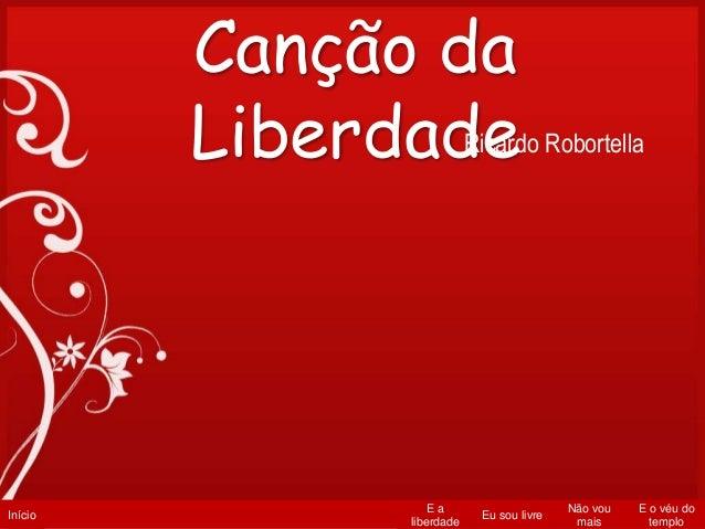 Início E a liberdade Eu sou livre Não vou mais E o véu do templo Canção da LiberdadeRicardo Robortella
