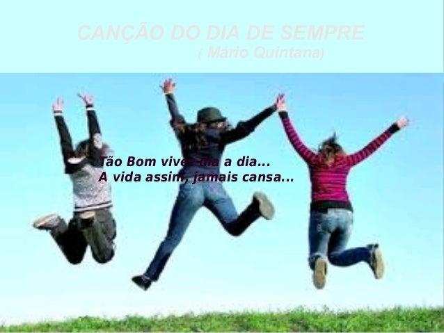 CANÇÃO DO DIA DE SEMPRE ( Mário Quintana) Tão Bom viver dia a dia... A vida assim, jamais cansa...