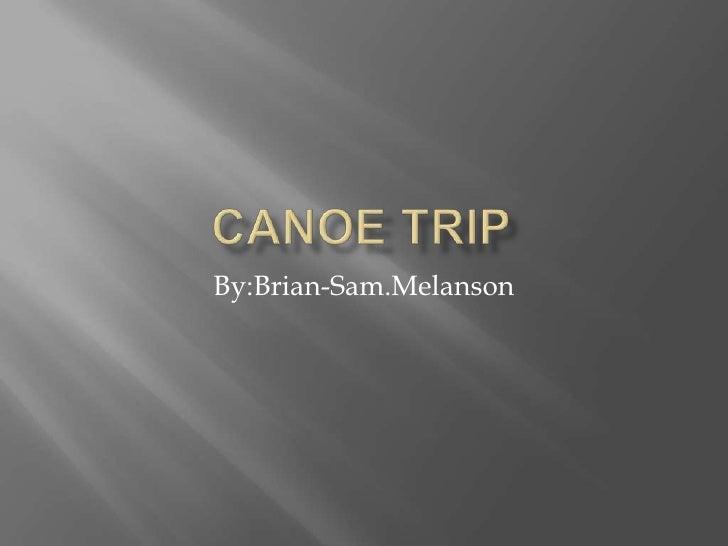 Canoe Trip<br />By:Brian-Sam.Melanson<br />