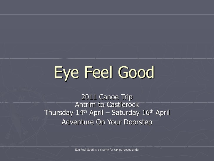 Eye Feel Good  2011 Canoe Trip Antrim to Castlerock Thursday 14 th  April – Saturday 16 th  April Adventure On Your Doorstep