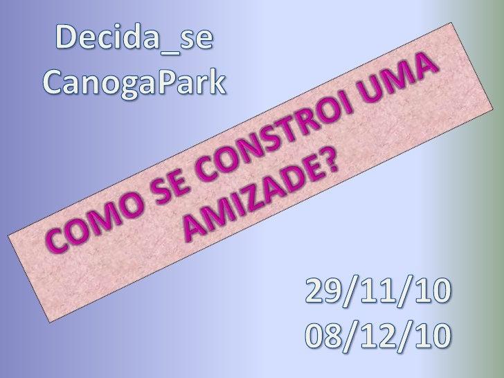 Decida_se<br />CanogaPark<br />COMO SE CONSTROI UMA AMIZADE?<br />29/11/10  08/12/10<br />