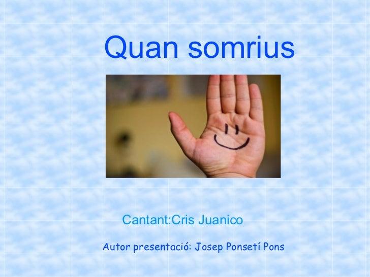 Quan somrius    Cantant:Cris JuanicoAutor presentació: Josep Ponsetí Pons