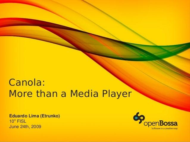 Canola: More than a Media Player EduardoLima(Etrunko) 10o FISL June24th,2009