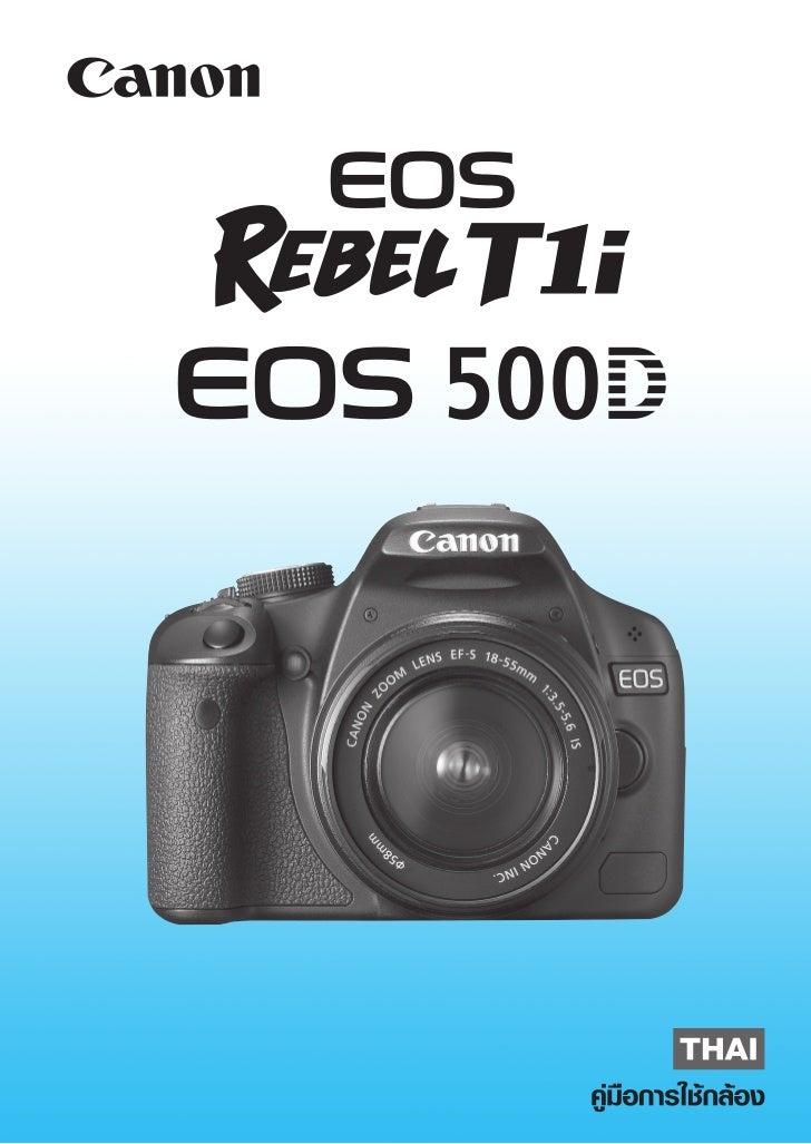 ขอบคุณที่ท่านเลือกใช้ผลิตภัณฑ์ของแคนนอน กล้องดิจิตอลรุ่น EOS REBEL T1i/EOS 500D เป็นกล้องดิจิตอล SLR ที่มี ประสิทธิภาพในกา...