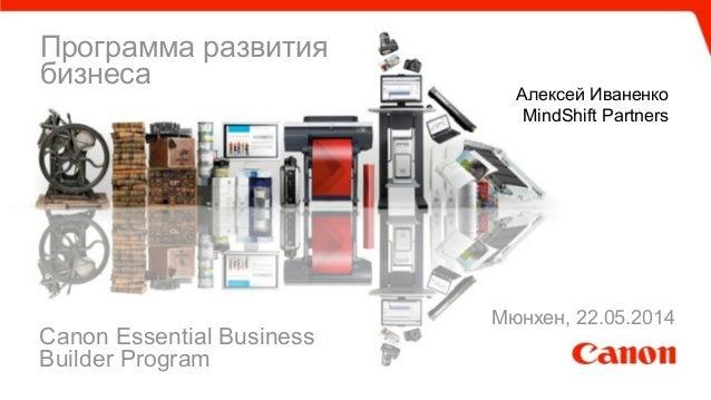 Программа развития бизнеса Алексей Иваненко MindShift Partners Canon Essential Business Builder Program Мюнхен, 22.05.2014