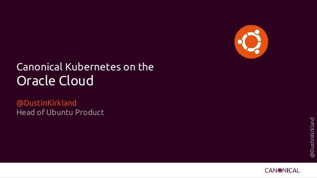 @DustinKirkland Canonical Kubernetes on the Oracle Cloud @DustinKirkland Head of Ubuntu Product