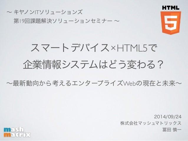~ キヤノンITソリューションズ    第19回課題解決ソリューションセミナー ~  スマートデバイス×HTML5で  企業情報システムはどう変わる?  ~最新動向から考えるエンタープライズWebの現在と未来~  2014/09/24  株式会...
