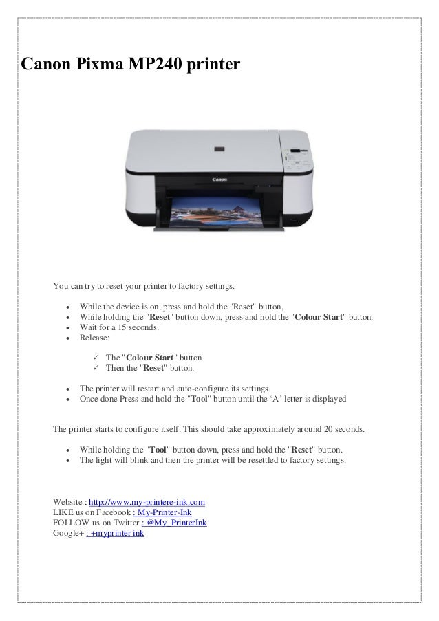 Canon Pixma MP240 printer You can try to reset your printer to factory settings.  While the device is on, press and hold ...