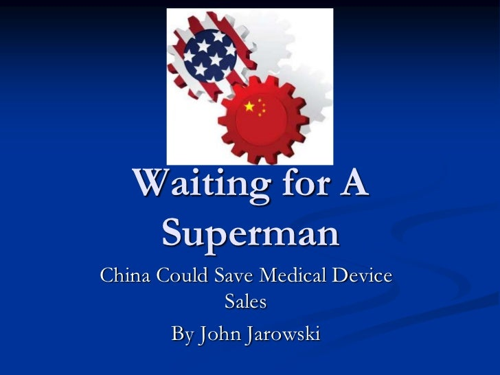 Waiting for A    SupermanChina Could Save Medical Device             Sales       By John Jarowski