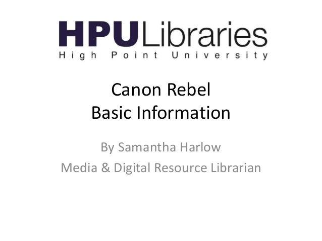Canon Rebel Basic Information By Samantha Harlow Media & Digital Resource Librarian