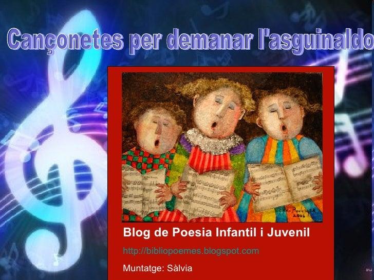 Cançonetes per demanar l'asguinaldo Blog de Poesia Infantil i Juvenil http://bibliopoemes.blogspot.com   Muntatge: Sàlvia ...