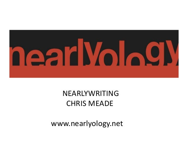 NEARLYWRITING CHRIS MEADE www.nearlyology.net