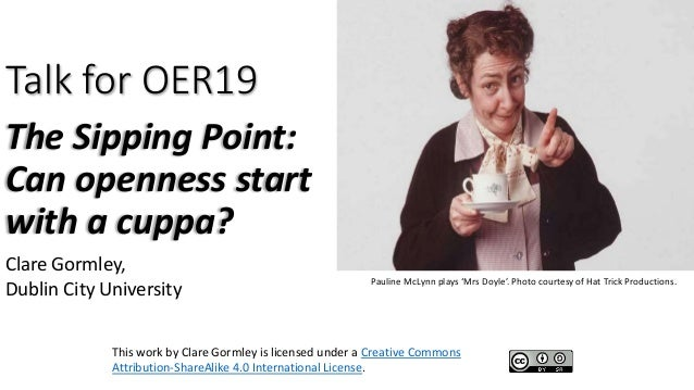 Talk for OER19 The Sipping Point: Can openness start with a cuppa? Clare Gormley, Dublin City University This work by Clar...