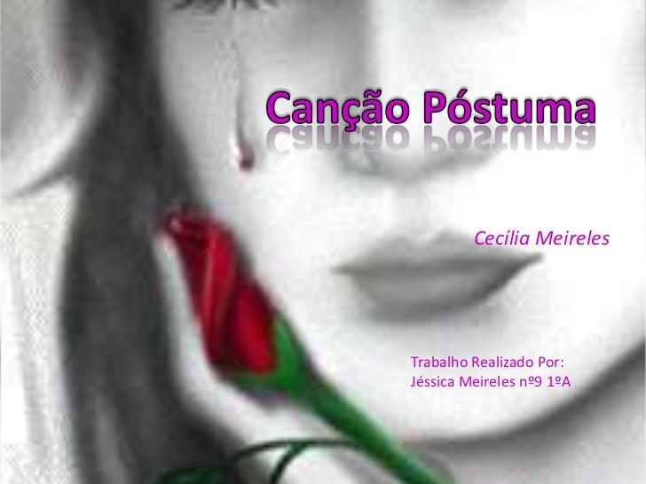 Canção Póstuma<br />Cecília Meireles<br />Trabalho Realizado Por:<br />Jéssica Meireles nº9 1ºA<br />