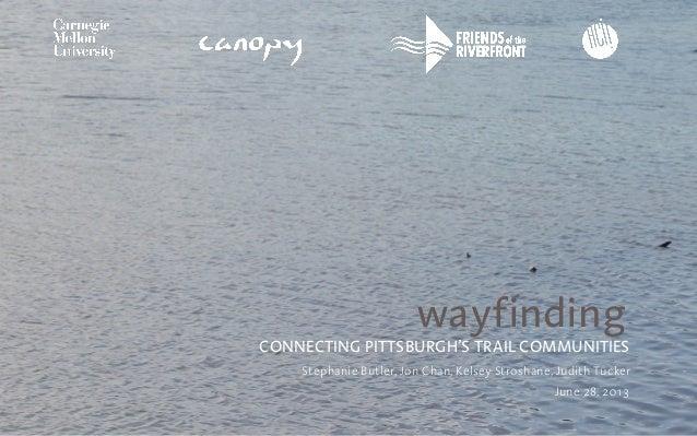 wayfinding CONNECTING PITTSBURGH'S TRAIL COMMUNITIES Stephanie Butler, Jon Chan, Kelsey Stroshane, Judith Tucker June 28, ...