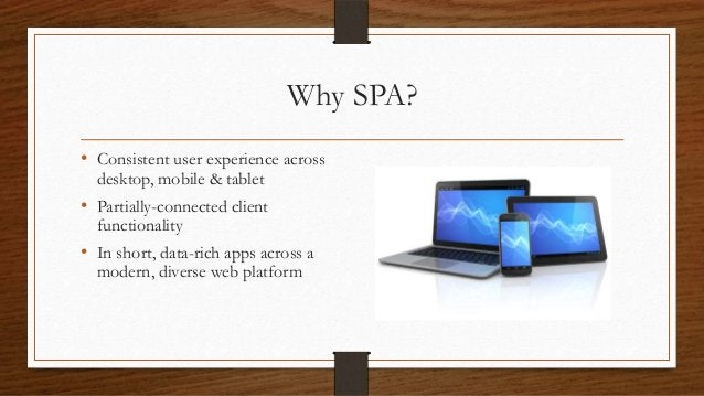 Why SPA? • Consistent user experience across desktop, mobile & tablet  • Partially-connected client functionality  • In sh...