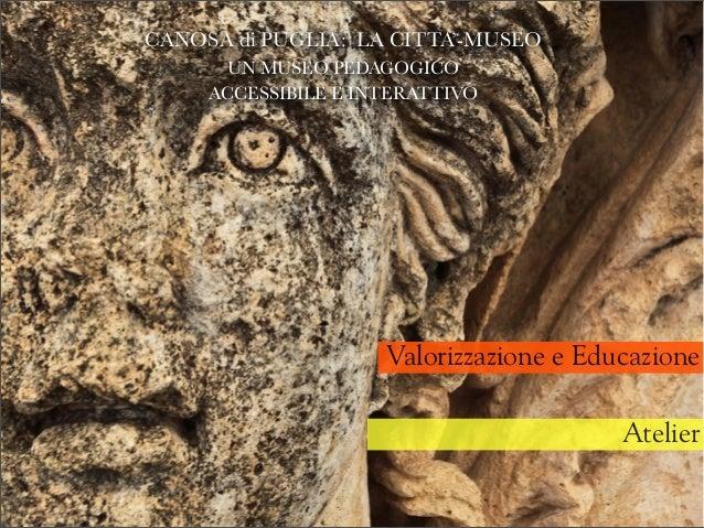 Valorizzazione e Educazione Atelier CANOSA di PUGLIA: LA CITTA'-MUSEO UN MUSEO PEDAGOGICO ACCESSIBILE E INTERATTIVO gioved...