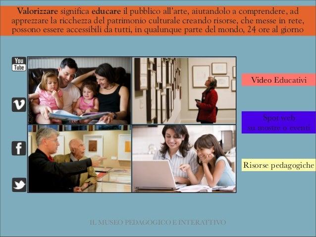 IL MUSEO PEDAGOGICO E INTERATTIVO Video Educativi Spot web su mostre o eventi Risorse pedagogiche Valorizzare significa ed...