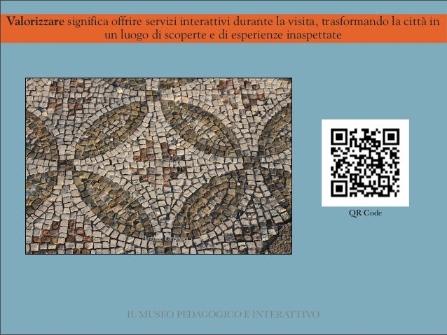 IL MUSEO PEDAGOGICO E INTERATTIVO QR Code Valorizzare significa offrire servizi interattivi durante la visita, trasformand...