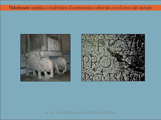 IL MUSEO PEDAGOGICO E INTERATTIVO Valorizzare significa condividere il patrimonio culturale con il resto del mondo giovedì...