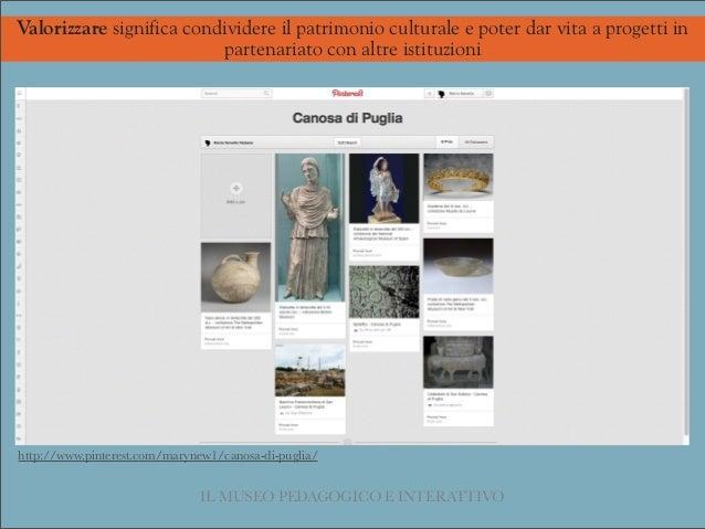 http://www.pinterest.com/marynew1/canosa-di-puglia/ IL MUSEO PEDAGOGICO E INTERATTIVO Valorizzare significa condividere il...