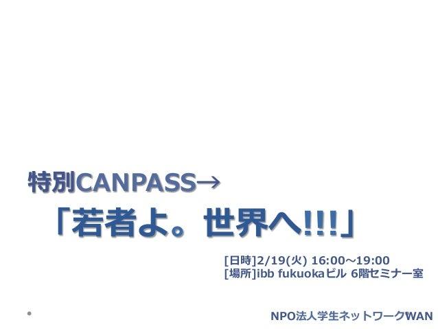 特別CANPASS→「若若者よ。世界へ!!!」             [⽇日時]2/19(⽕火) 16:00〜~19:00             [場所]ibb fukuokaビル 6階セミナー室                   ...