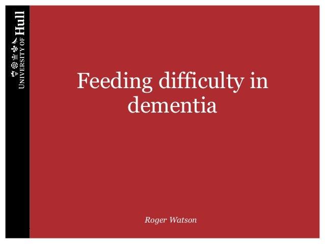 Feeding difficulty in dementia Roger Watson