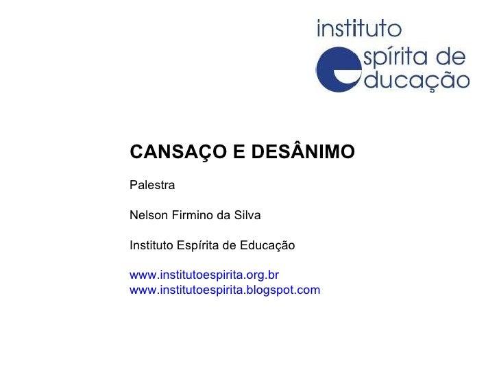 CANSAÇO E DESÂNIMO Palestra Nelson Firmino da Silva Instituto Espírita de Educação www.institutoespirita.org.br www.instit...
