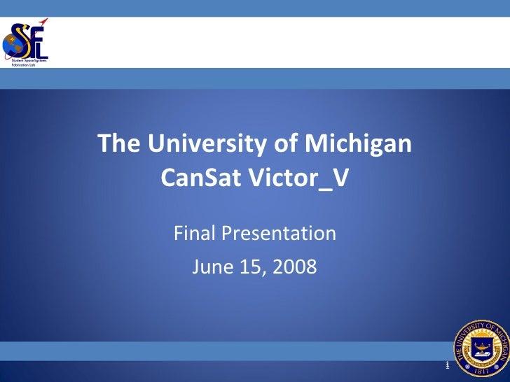 The University of Michigan CanSat Victor_V Final Presentation June 15, 2008