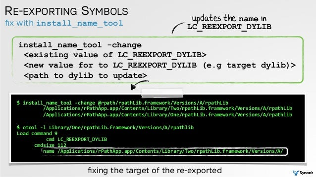 fix with install_name_tool RE-EXPORTING SYMBOLS install_name_tool -change <existing value of LC_REEXPORT_DYLIB> <new value ...