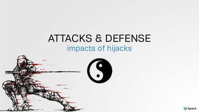 ATTACKS & DEFENSE impacts of hijacks