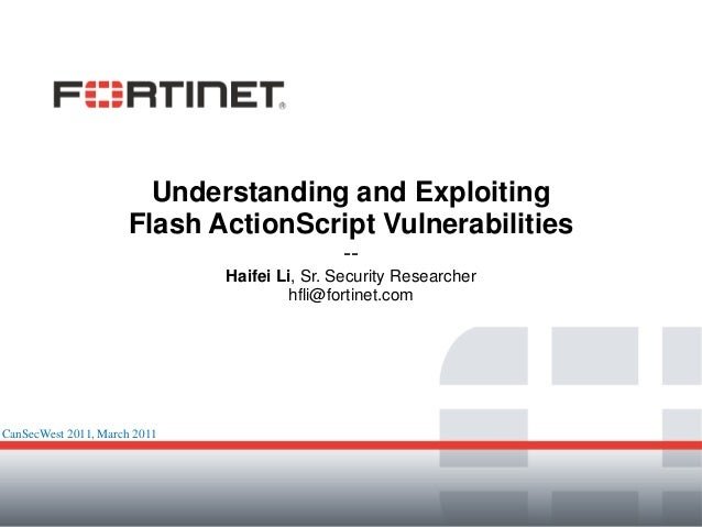 Understanding and Exploiting Flash ActionScript Vulnerabilities -- Haifei Li, Sr. Security Researcher hfli@fortinet.com Ca...