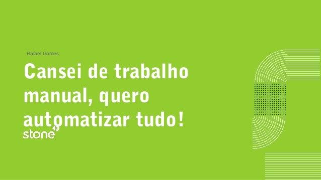 Cansei de trabalho manual, quero automatizar tudo! Rafael Gomes