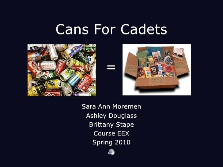 Cans For Cadets <br />=<br />Sara Ann Moremen<br />Ashley Douglass<br />Brittany Stape<br />Course EEX <br />Spring 2010<b...