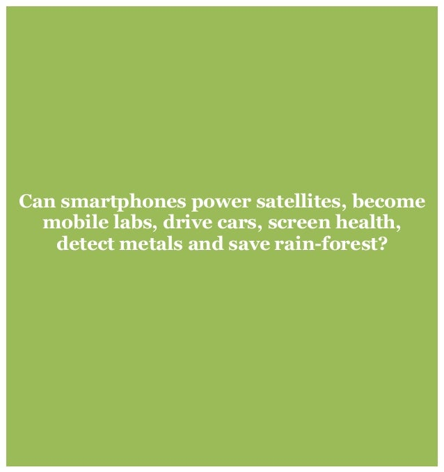 Can smartphones power satellites, become mobile labs, drive cars, screen health, detect metals and save rain-forest?