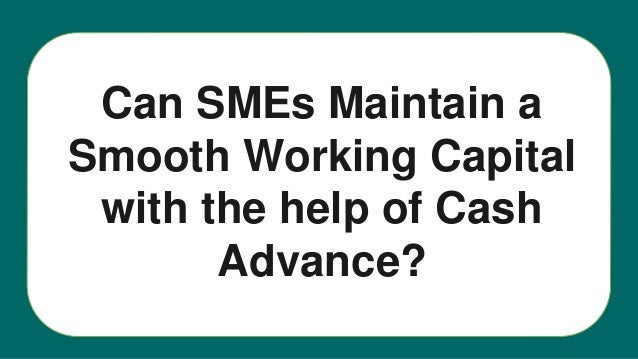 Can SMEs Maintain a Smooth Working Capital with the help of Cash Advance?